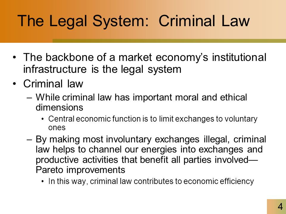 4 The Legal System: Criminal Law The backbone of a market economy's institutional infrastructure is the legal system Criminal law –While criminal law has important moral and ethical dimensions Central economic function is to limit exchanges to voluntary ones –By making most involuntary exchanges illegal, criminal law helps to channel our energies into exchanges and productive activities that benefit all parties involved— Pareto improvements In this way, criminal law contributes to economic efficiency