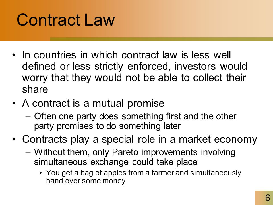6 Contract Law In countries in which contract law is less well defined or less strictly enforced, investors would worry that they would not be able to collect their share A contract is a mutual promise –Often one party does something first and the other party promises to do something later Contracts play a special role in a market economy –Without them, only Pareto improvements involving simultaneous exchange could take place You get a bag of apples from a farmer and simultaneously hand over some money