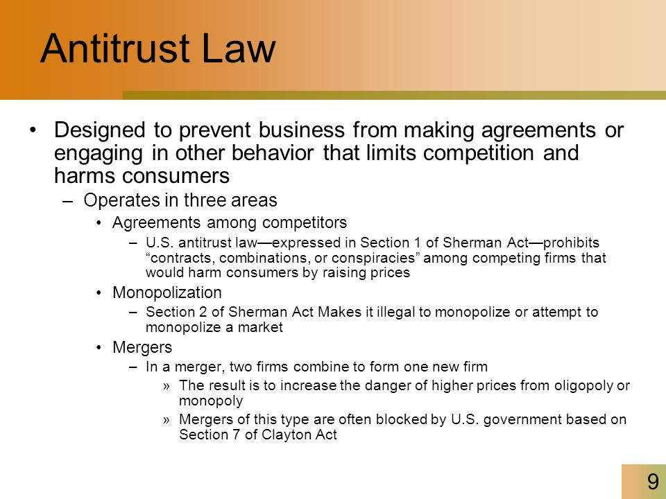 9 Antitrust Law Designed to prevent business from making agreements or engaging in other behavior that limits competition and harms consumers –Operates in three areas Agreements among competitors –U.S.