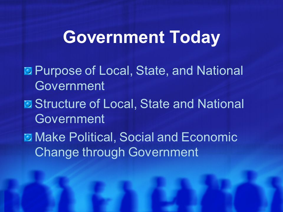 Government Today Purpose of Local, State, and National Government Structure of Local, State and National Government Make Political, Social and Economi