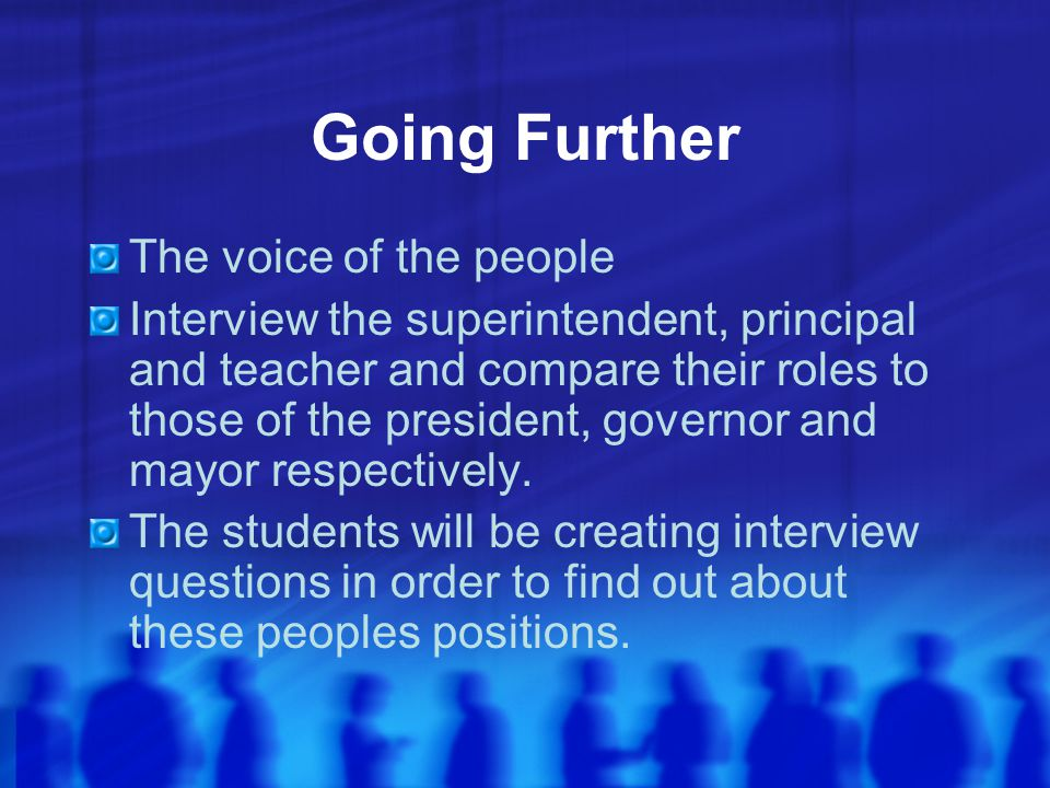 Going Further The voice of the people Interview the superintendent, principal and teacher and compare their roles to those of the president, governor