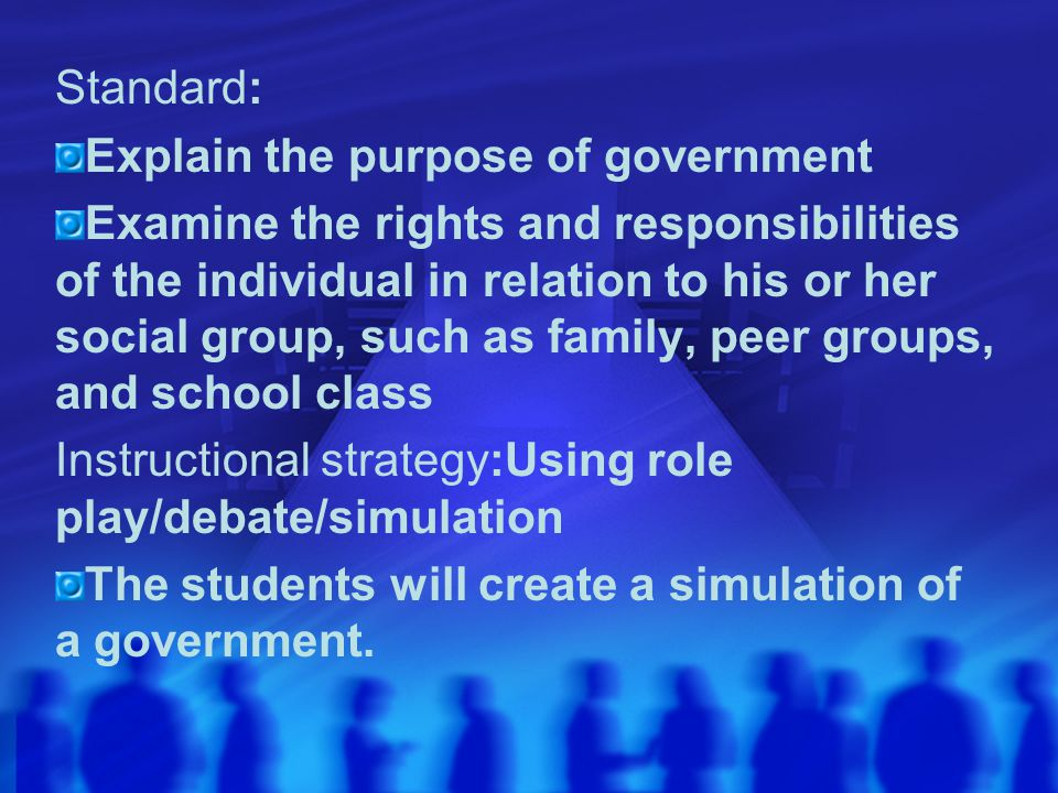 Standard: Explain the purpose of government Examine the rights and responsibilities of the individual in relation to his or her social group, such as