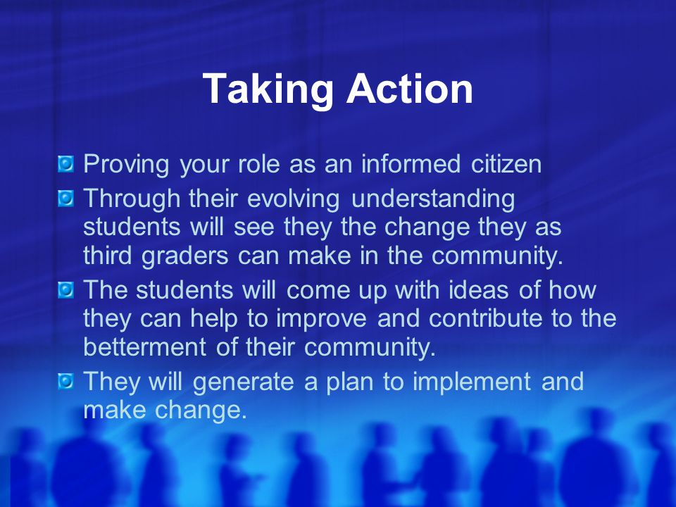 Taking Action Proving your role as an informed citizen Through their evolving understanding students will see they the change they as third graders ca