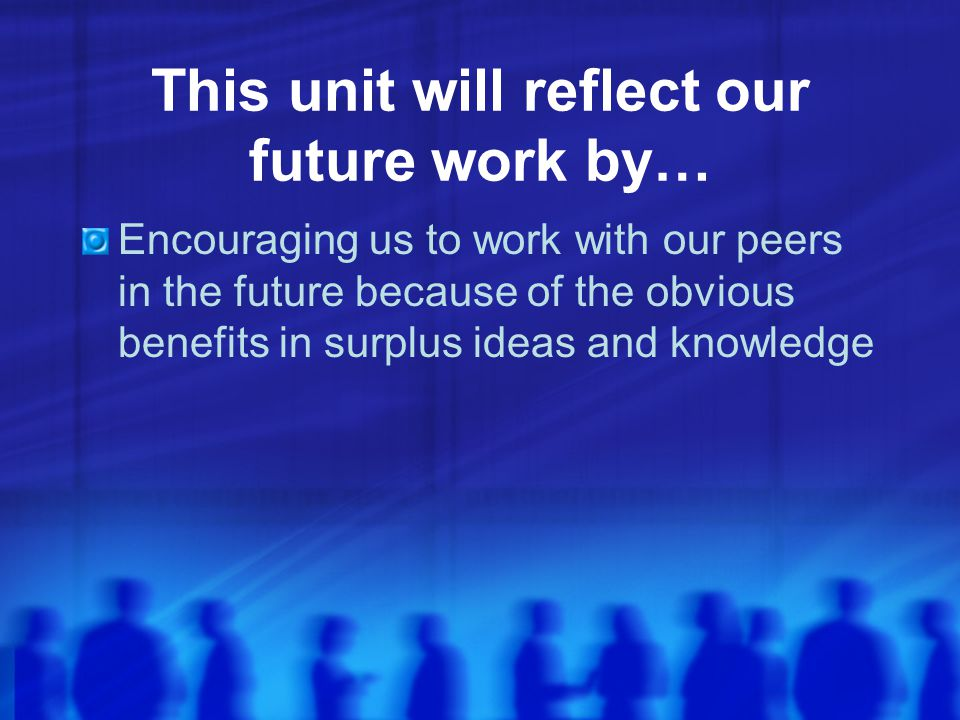 This unit will reflect our future work by… Encouraging us to work with our peers in the future because of the obvious benefits in surplus ideas and kn