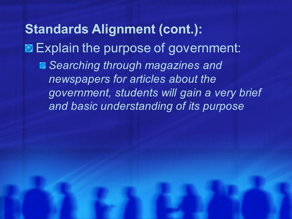 Standards Alignment (cont.): Explain the purpose of government: Searching through magazines and newspapers for articles about the government, students