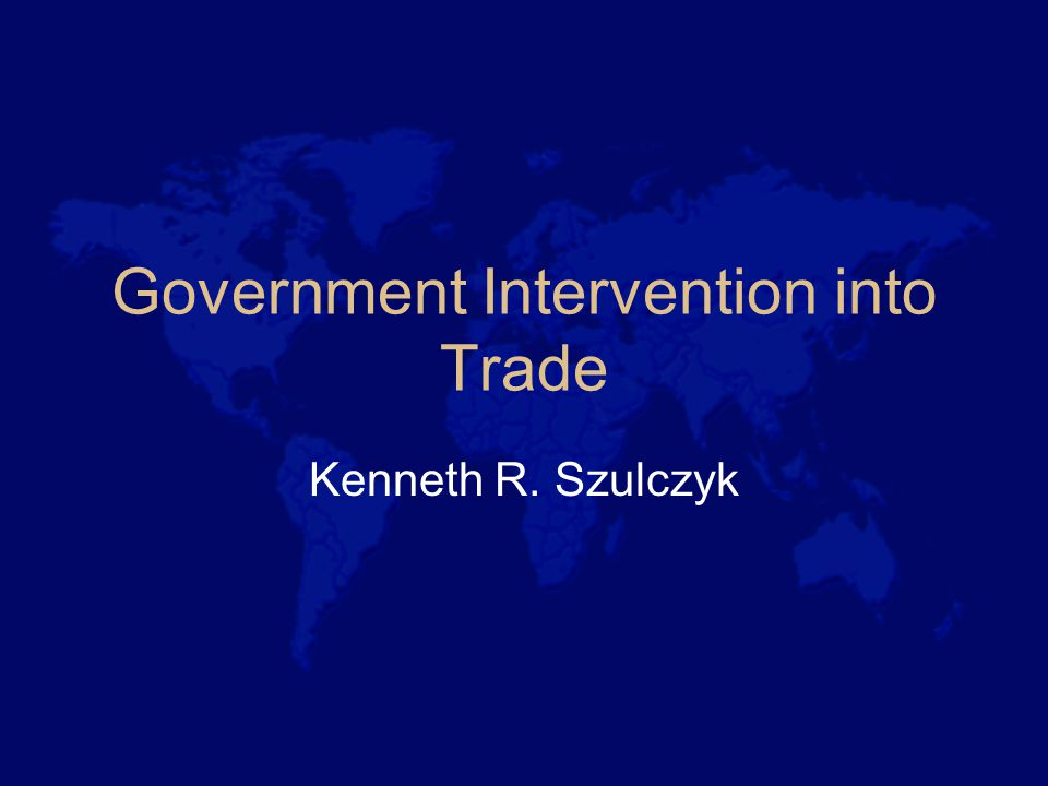 Government Intervention into Trade Kenneth R. Szulczyk