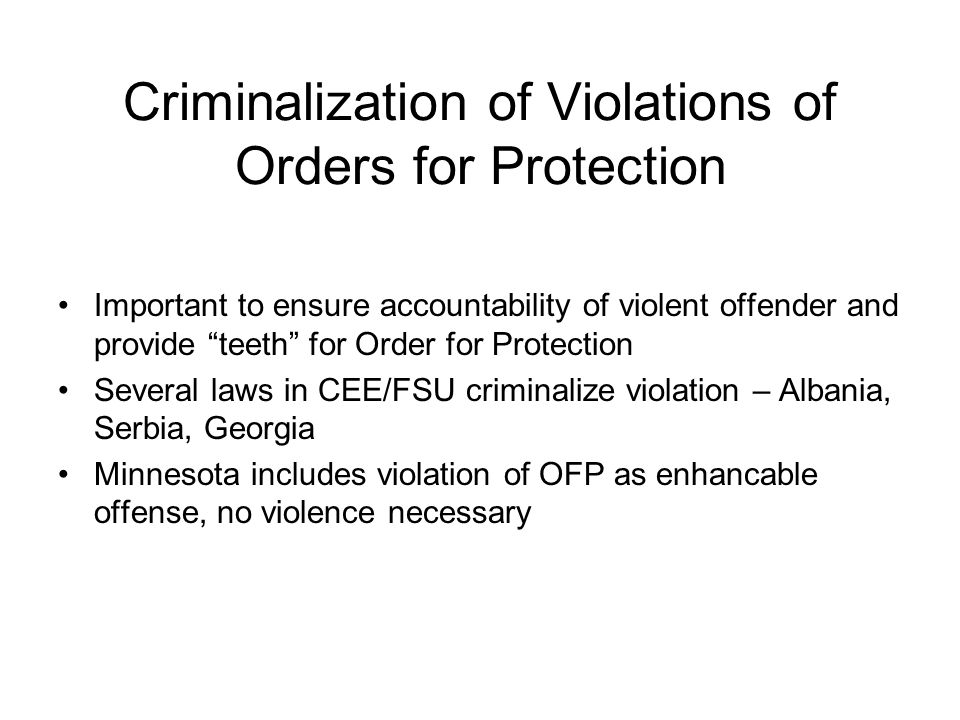 Criminalization of Violations of Orders for Protection Important to ensure accountability of violent offender and provide teeth for Order for Protection Several laws in CEE/FSU criminalize violation – Albania, Serbia, Georgia Minnesota includes violation of OFP as enhancable offense, no violence necessary