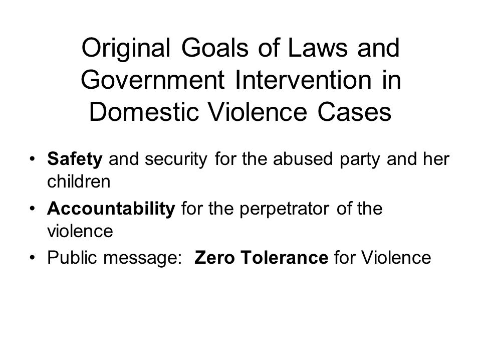 Original Goals of Order for Protection Provisions Ensure that person enduring violence is not forced to leave the home Provide an alternative to burdensome criminal procedures Provide an alternative to divorce Provide access to relief through justice system in quick and efficient manner Provide victim relief through legal system which she can control