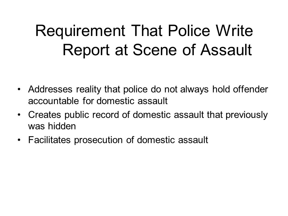 Requirement That Police Write Report at Scene of Assault Addresses reality that police do not always hold offender accountable for domestic assault Creates public record of domestic assault that previously was hidden Facilitates prosecution of domestic assault
