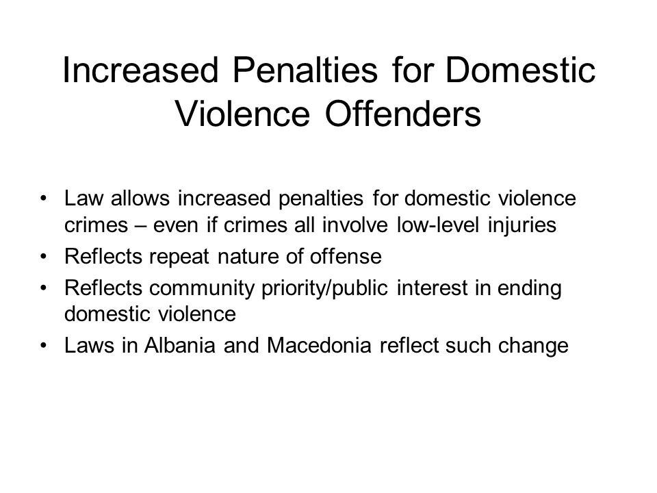 Increased Penalties for Domestic Violence Offenders Law allows increased penalties for domestic violence crimes – even if crimes all involve low-level injuries Reflects repeat nature of offense Reflects community priority/public interest in ending domestic violence Laws in Albania and Macedonia reflect such change