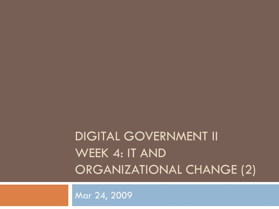 DIGITAL GOVERNMENT II WEEK 4: IT AND ORGANIZATIONAL CHANGE (2) Mar 24, 2009