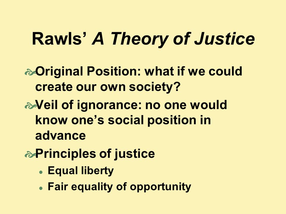 Rawls' A Theory of Justice  Original Position: what if we could create our own society?  Veil of ignorance: no one would know one's social position