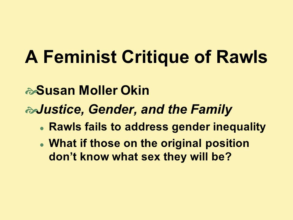 A Feminist Critique of Rawls  Susan Moller Okin  Justice, Gender, and the Family Rawls fails to address gender inequality What if those on the original position don't know what sex they will be?