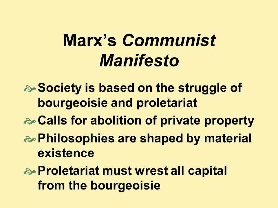 Marx's Communist Manifesto  Society is based on the struggle of bourgeoisie and proletariat  Calls for abolition of private property  Philosophies are shaped by material existence  Proletariat must wrest all capital from the bourgeoisie