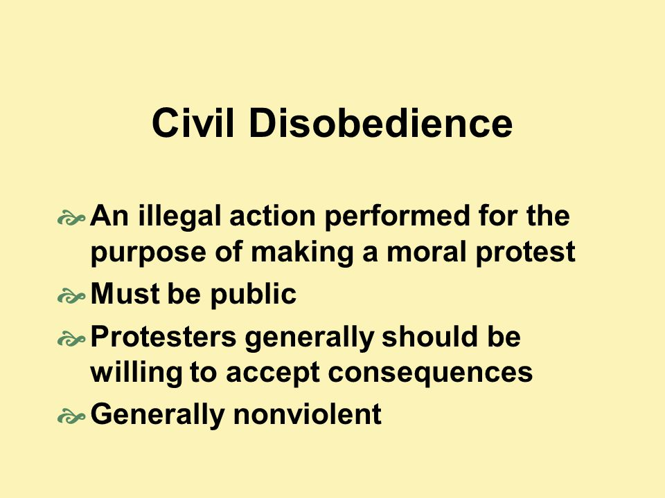 Civil Disobedience  An illegal action performed for the purpose of making a moral protest  Must be public  Protesters generally should be willing t