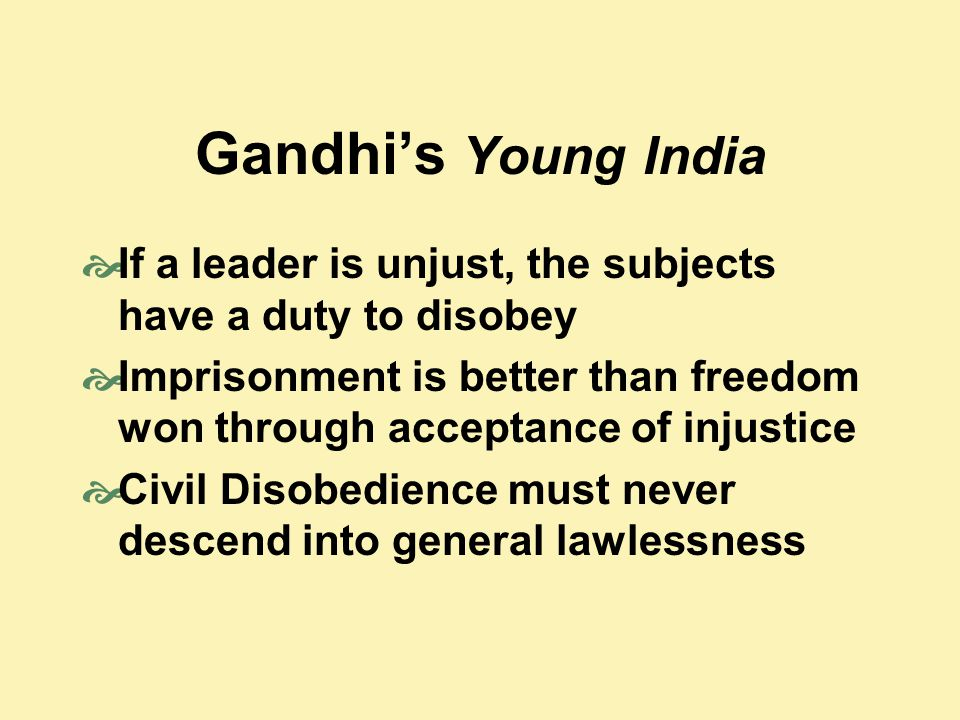 Gandhi's Young India  If a leader is unjust, the subjects have a duty to disobey  Imprisonment is better than freedom won through acceptance of inju