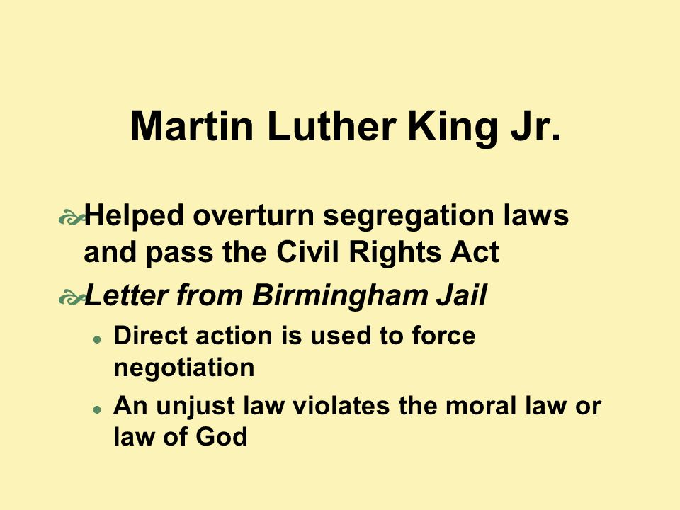 Martin Luther King Jr.  Helped overturn segregation laws and pass the Civil Rights Act  Letter from Birmingham Jail Direct action is used to force n