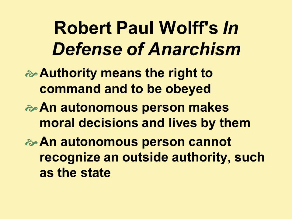 Robert Paul Wolff s In Defense of Anarchism  Authority means the right to command and to be obeyed  An autonomous person makes moral decisions and lives by them  An autonomous person cannot recognize an outside authority, such as the state