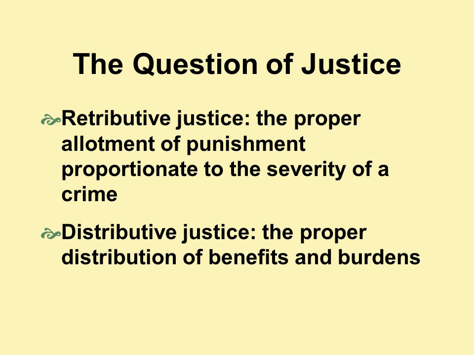The Question of Justice  Retributive justice: the proper allotment of punishment proportionate to the severity of a crime  Distributive justice: the