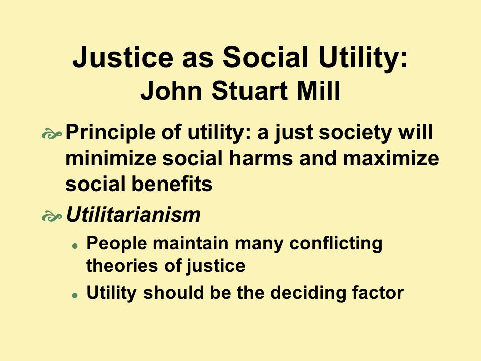 Justice as Social Utility: John Stuart Mill  Principle of utility: a just society will minimize social harms and maximize social benefits  Utilitari