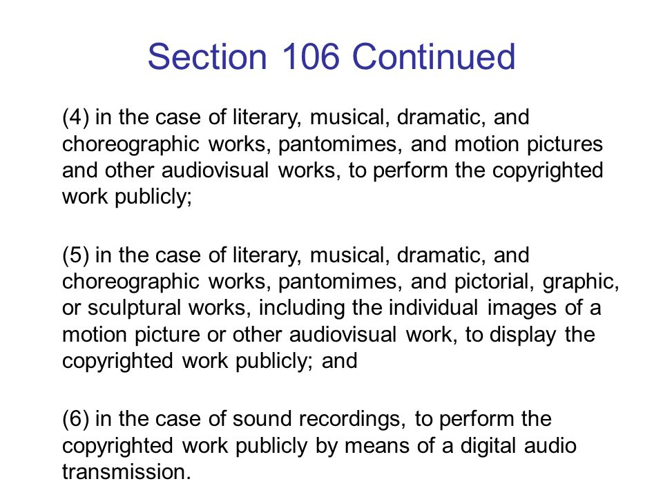 Section 106 Continued (4) in the case of literary, musical, dramatic, and choreographic works, pantomimes, and motion pictures and other audiovisual works, to perform the copyrighted work publicly; (5) in the case of literary, musical, dramatic, and choreographic works, pantomimes, and pictorial, graphic, or sculptural works, including the individual images of a motion picture or other audiovisual work, to display the copyrighted work publicly; and (6) in the case of sound recordings, to perform the copyrighted work publicly by means of a digital audio transmission.