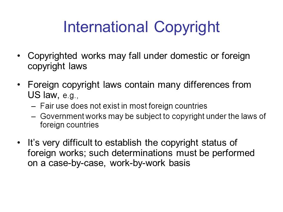 International Copyright Copyrighted works may fall under domestic or foreign copyright laws Foreign copyright laws contain many differences from US law, e.g., –Fair use does not exist in most foreign countries –Government works may be subject to copyright under the laws of foreign countries It's very difficult to establish the copyright status of foreign works; such determinations must be performed on a case-by-case, work-by-work basis