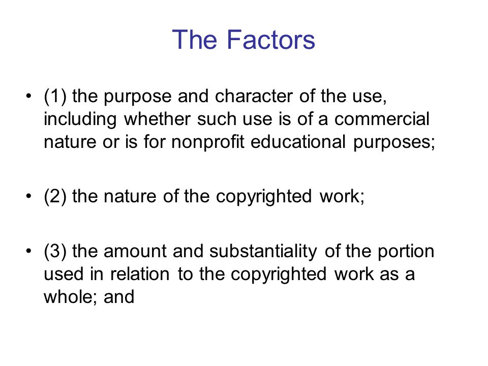 The Factors (1) the purpose and character of the use, including whether such use is of a commercial nature or is for nonprofit educational purposes; (2) the nature of the copyrighted work; (3) the amount and substantiality of the portion used in relation to the copyrighted work as a whole; and