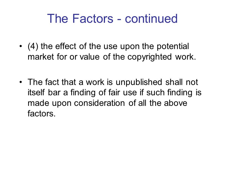 The Factors - continued (4) the effect of the use upon the potential market for or value of the copyrighted work.