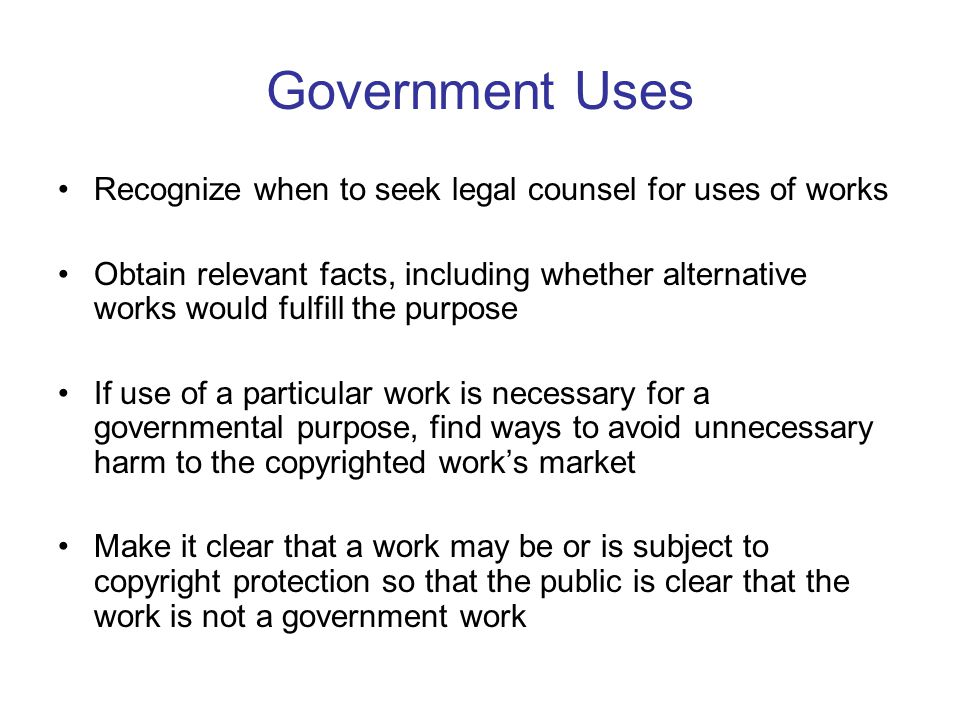Government Uses Recognize when to seek legal counsel for uses of works Obtain relevant facts, including whether alternative works would fulfill the purpose If use of a particular work is necessary for a governmental purpose, find ways to avoid unnecessary harm to the copyrighted work's market Make it clear that a work may be or is subject to copyright protection so that the public is clear that the work is not a government work