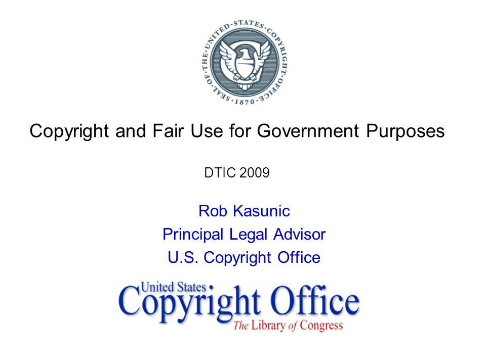 Copyright and Fair Use for Government Purposes DTIC 2009 Rob Kasunic Principal Legal Advisor U.S.