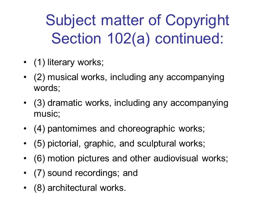 Subject matter of Copyright Section 102(a) continued: (1) literary works; (2) musical works, including any accompanying words; (3) dramatic works, including any accompanying music; (4) pantomimes and choreographic works; (5) pictorial, graphic, and sculptural works; (6) motion pictures and other audiovisual works; (7) sound recordings; and (8) architectural works.