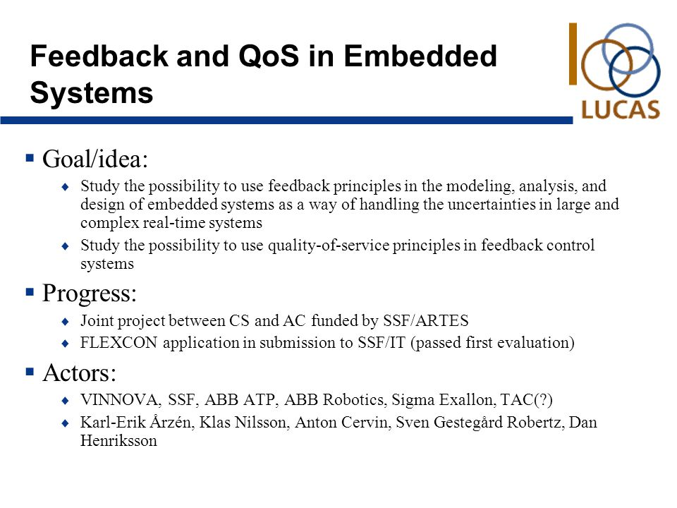 Feedback and QoS in Embedded Systems  Goal/idea:  Study the possibility to use feedback principles in the modeling, analysis, and design of embedded systems as a way of handling the uncertainties in large and complex real-time systems  Study the possibility to use quality-of-service principles in feedback control systems  Progress:  Joint project between CS and AC funded by SSF/ARTES  FLEXCON application in submission to SSF/IT (passed first evaluation)  Actors:  VINNOVA, SSF, ABB ATP, ABB Robotics, Sigma Exallon, TAC( )  Karl-Erik Årzén, Klas Nilsson, Anton Cervin, Sven Gestegård Robertz, Dan Henriksson