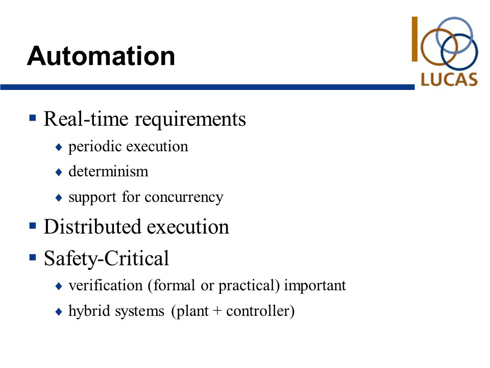 Automation  Real-time requirements  periodic execution  determinism  support for concurrency  Distributed execution  Safety-Critical  verification (formal or practical) important  hybrid systems (plant + controller)