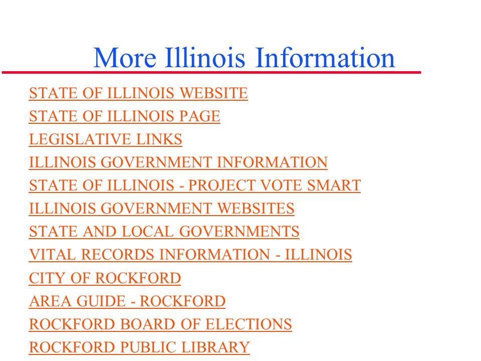 More Illinois Information STATE OF ILLINOIS WEBSITE STATE OF ILLINOIS PAGE LEGISLATIVE LINKS ILLINOIS GOVERNMENT INFORMATION STATE OF ILLINOIS - PROJE