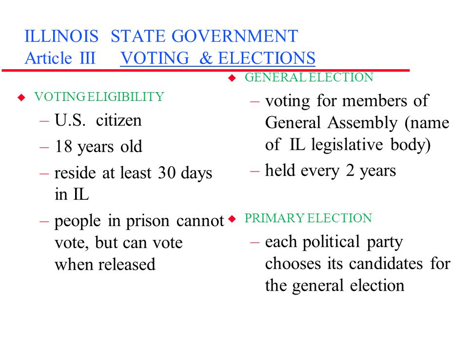 ILLINOIS STATE GOVERNMENT Article III VOTING & ELECTIONS u VOTING ELIGIBILITY –U.S. citizen –18 years old –reside at least 30 days in IL –people in pr