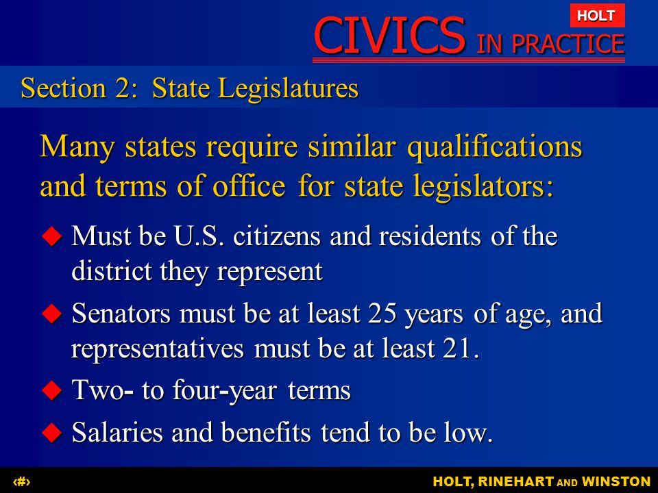 CIVICS IN PRACTICE HOLT HOLT, RINEHART AND WINSTON10 Many states require similar qualifications and terms of office for state legislators:  Must be U