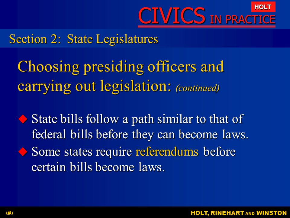 CIVICS IN PRACTICE HOLT HOLT, RINEHART AND WINSTON12 Choosing presiding officers and carrying out legislation: (continued)  State bills follow a path