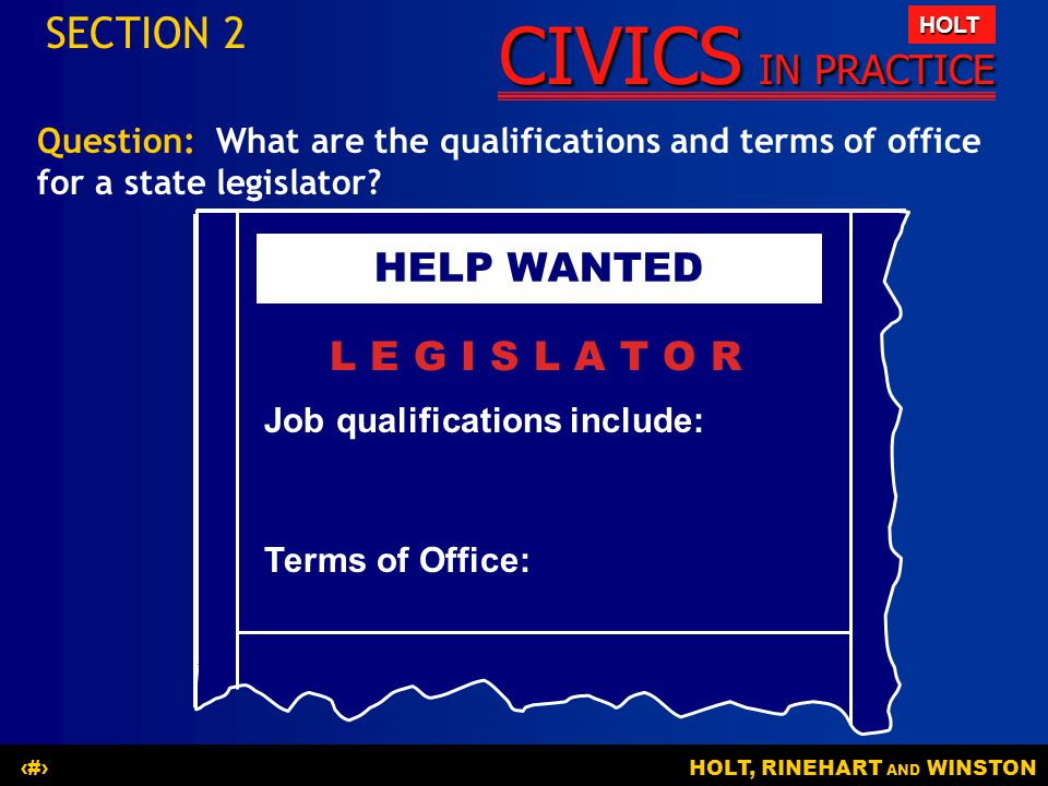CIVICS IN PRACTICE HOLT HOLT, RINEHART AND WINSTON13 Question: What are the qualifications and terms of office for a state legislator? SECTION 2 HELP