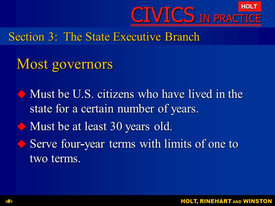CIVICS IN PRACTICE HOLT HOLT, RINEHART AND WINSTON15 Most governors  Must be U.S. citizens who have lived in the state for a certain number of years.