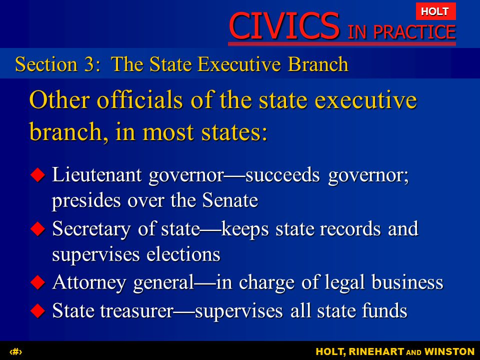 CIVICS IN PRACTICE HOLT HOLT, RINEHART AND WINSTON17 Other officials of the state executive branch, in most states:  Lieutenant governor—succeeds gov