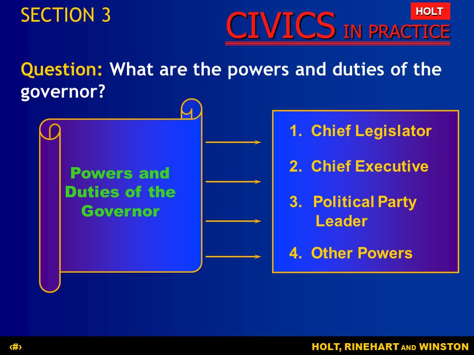 CIVICS IN PRACTICE HOLT HOLT, RINEHART AND WINSTON20 Question: What are the powers and duties of the governor? SECTION 3 Powers and Duties of the Gove