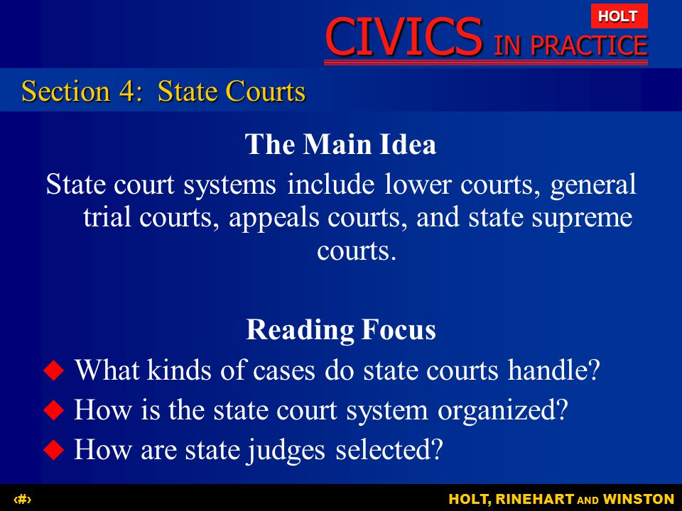 CIVICS IN PRACTICE HOLT HOLT, RINEHART AND WINSTON21 Section 4:State Courts The Main Idea State court systems include lower courts, general trial cour