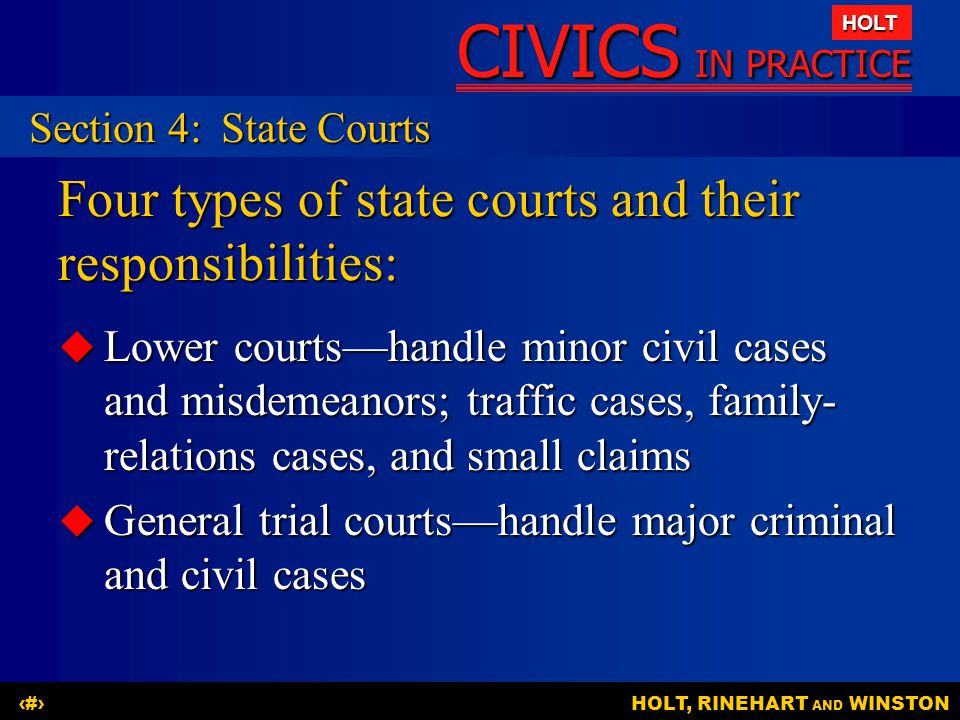 CIVICS IN PRACTICE HOLT HOLT, RINEHART AND WINSTON23 Four types of state courts and their responsibilities:  Lower courts—handle minor civil cases an