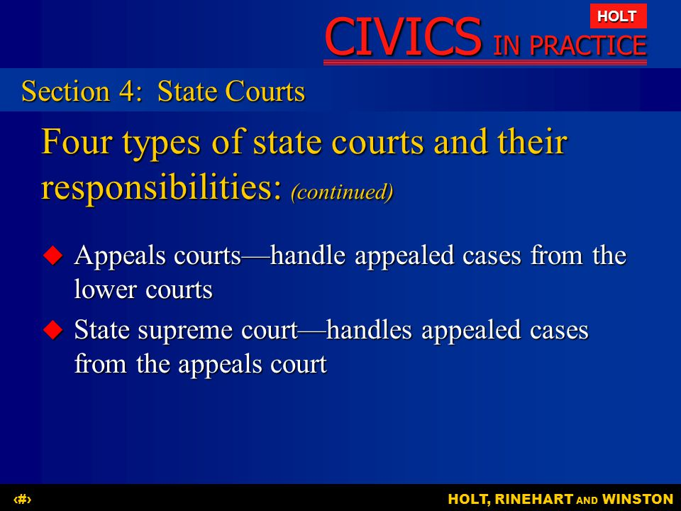 CIVICS IN PRACTICE HOLT HOLT, RINEHART AND WINSTON24 Four types of state courts and their responsibilities: (continued)  Appeals courts—handle appeal