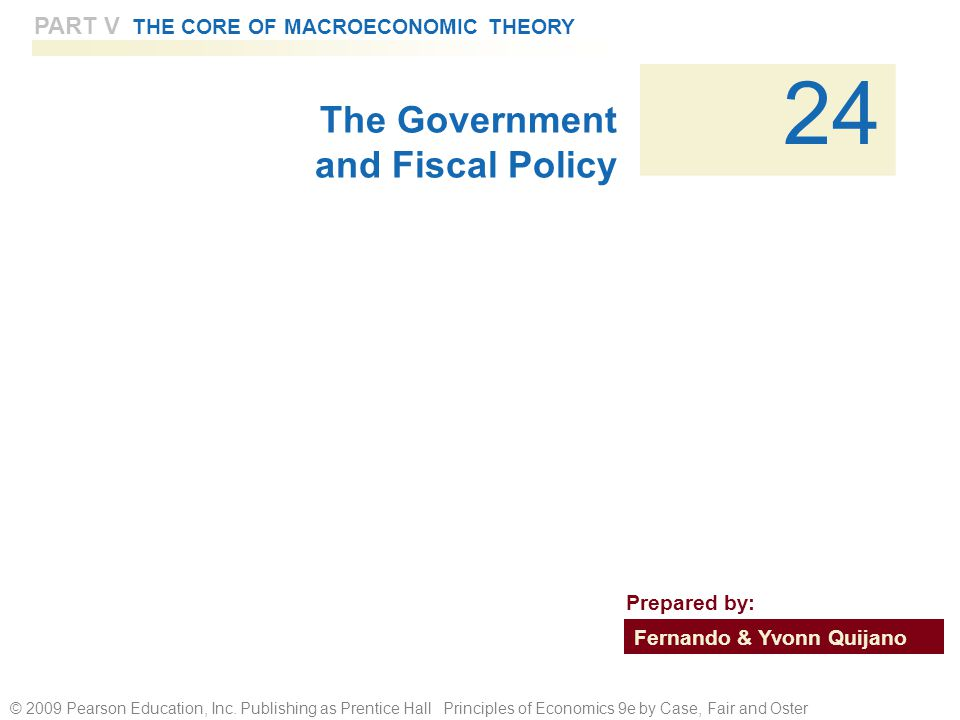 © 2009 Pearson Education, Inc. Publishing as Prentice Hall Principles of Economics 9e by Case, Fair and Oster PART V THE CORE OF MACROECONOMIC THEORY