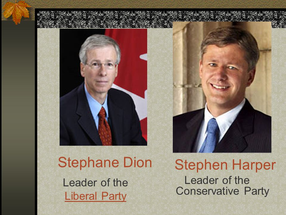 Leader of the Liberal Party Leader of the Conservative Party Stephane Dion Stephen Harper