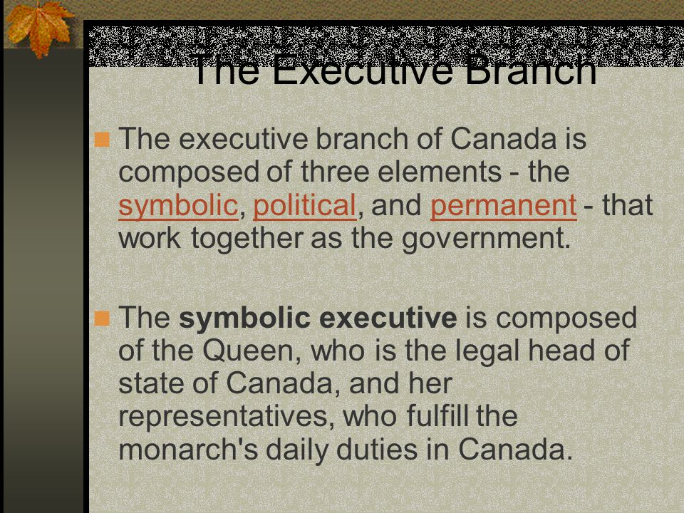 The Executive Branch The executive branch of Canada is composed of three elements - the symbolic, political, and permanent - that work together as the