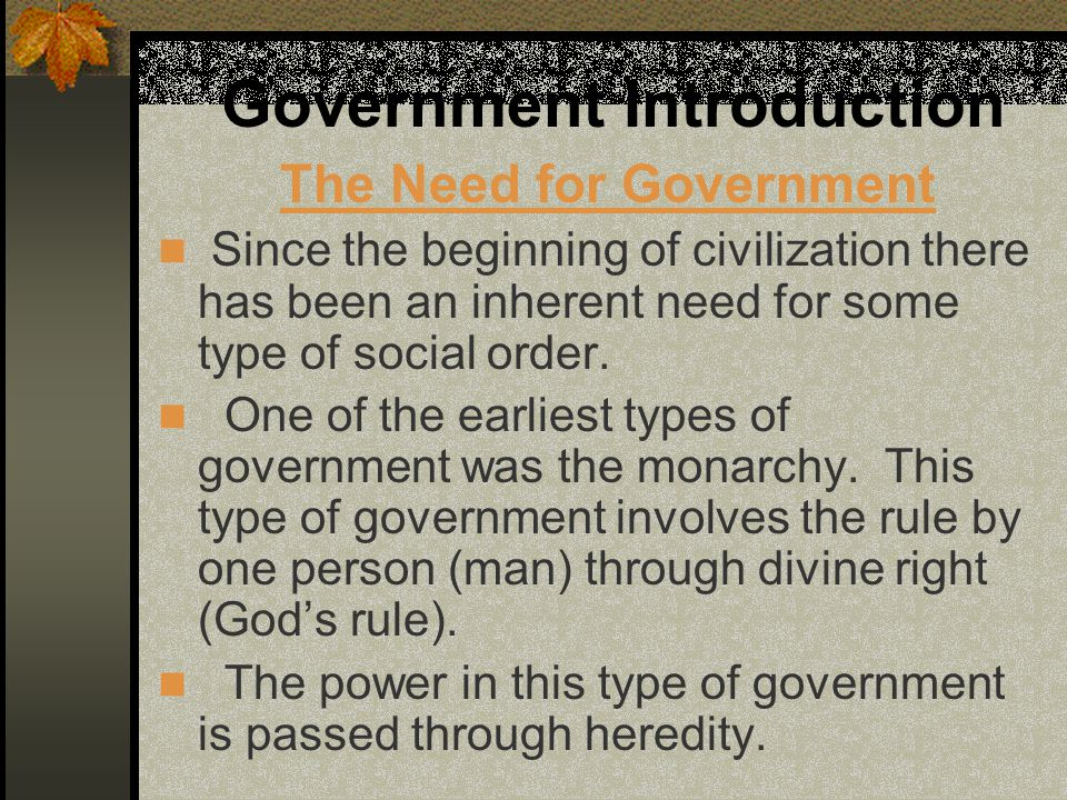 Government Introduction The Need for Government Since the beginning of civilization there has been an inherent need for some type of social order. One