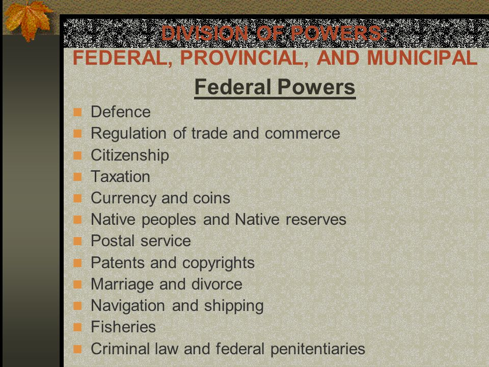 DIVISION OF POWERS: FEDERAL, PROVINCIAL, AND MUNICIPAL Federal Powers Defence Regulation of trade and commerce Citizenship Taxation Currency and coins