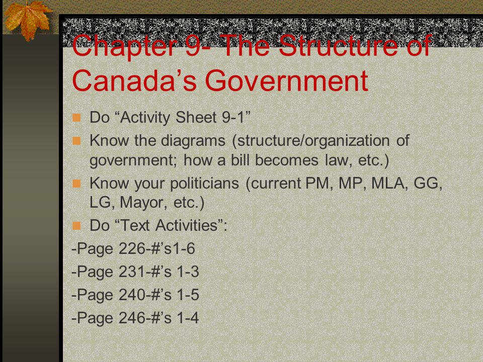 "Chapter 9- The Structure of Canada's Government Do ""Activity Sheet 9-1"" Know the diagrams (structure/organization of government; how a bill becomes la"